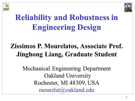 1 Reliability and Robustness in Engineering Design Zissimos P. Mourelatos, Associate Prof. Jinghong Liang, Graduate Student Mechanical Engineering Department.