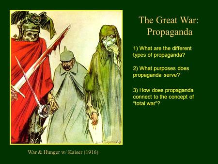 The Great War: Propaganda War & Hunger w/ Kaiser (1916) 1) What are the different types of propaganda? 2) What purposes does propaganda serve? 3) How does.