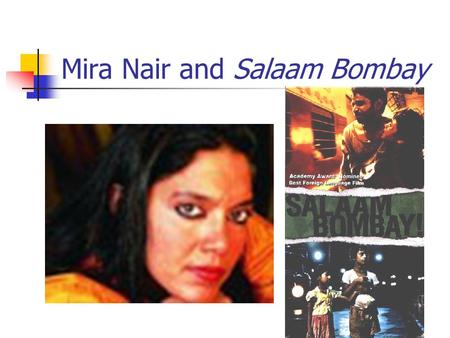 Mira Nair and Salaam Bombay. Introduction to Mira Nair Born in Bhubaneshwar, Orissa in 1957 (middle class family) Attended the University of New Delhi.