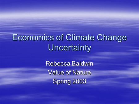 Economics of Climate Change Uncertainty Rebecca Baldwin Value of Nature Spring 2003.