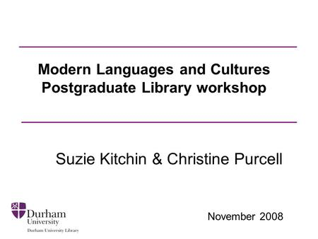 November 2008 Modern Languages and Cultures Postgraduate Library workshop Suzie Kitchin & Christine Purcell.
