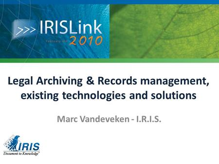 Legal Archiving & Records management, existing technologies and solutions Marc Vandeveken - I.R.I.S.