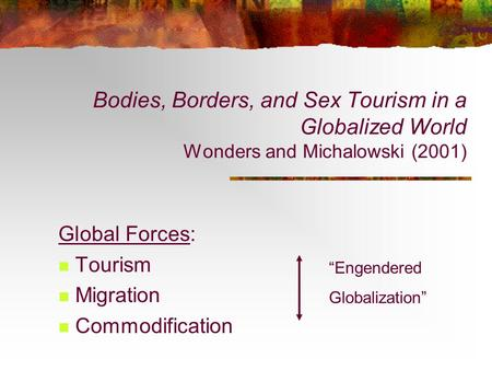 "Bodies, Borders, and Sex Tourism in a Globalized World Wonders and Michalowski (2001) Global Forces: Tourism Migration Commodification ""Engendered Globalization"""