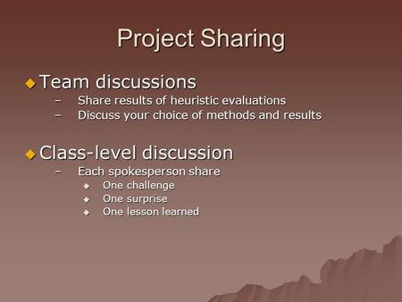 Project Sharing  Team discussions –Share results of heuristic evaluations –Discuss your choice of methods and results  Class-level discussion –Each spokesperson.