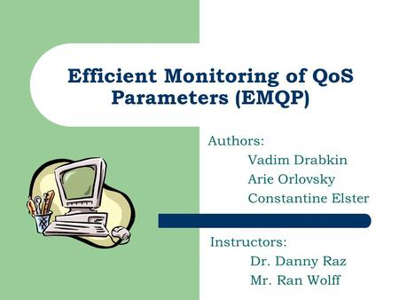 Efficient Monitoring of QoS Parameters (EMQP) Authors: Vadim Drabkin Arie Orlovsky Constantine Elster Instructors: Dr. Danny Raz Mr. Ran Wolff.
