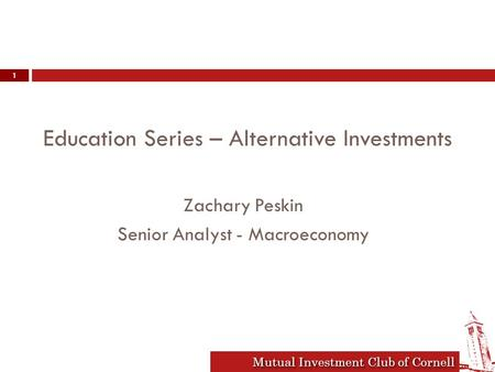 Mutual Investment Club of Cornell Education Series – Alternative Investments Zachary Peskin Senior Analyst - Macroeconomy 1.