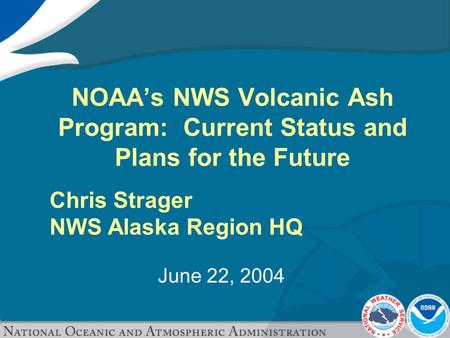 June 22, 2004 NOAA's NWS Volcanic Ash Program: Current Status and Plans for the Future Chris Strager NWS Alaska Region HQ.