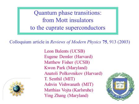 Quantum phase transitions: from Mott insulators to the cuprate superconductors Colloquium article in Reviews of Modern Physics 75, 913 (2003) Leon Balents.