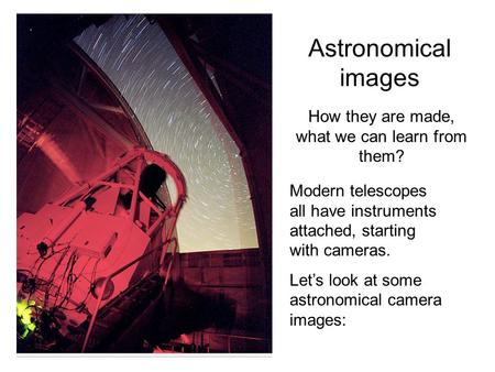 Astronomical images How they are made, what we can learn from them? Modern telescopes all have instruments attached, starting with cameras. Let's look.