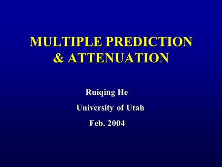 MULTIPLE PREDICTION & ATTENUATION Ruiqing He University of Utah Feb. 2004 Feb. 2004.