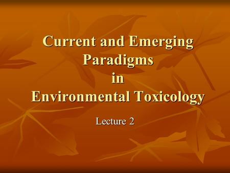 Current and Emerging Paradigms in Environmental Toxicology Lecture 2.