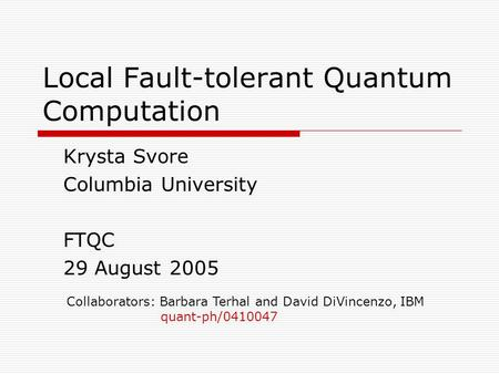 Local Fault-tolerant Quantum Computation Krysta Svore Columbia University FTQC 29 August 2005 Collaborators: Barbara Terhal and David DiVincenzo, IBM quant-ph/0410047.
