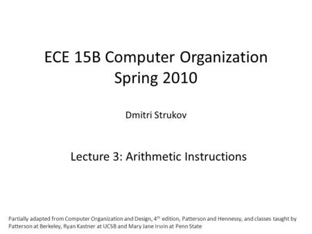 ECE 15B Computer Organization Spring 2010 Dmitri Strukov Lecture 3: Arithmetic Instructions Partially adapted from Computer Organization and Design, 4.