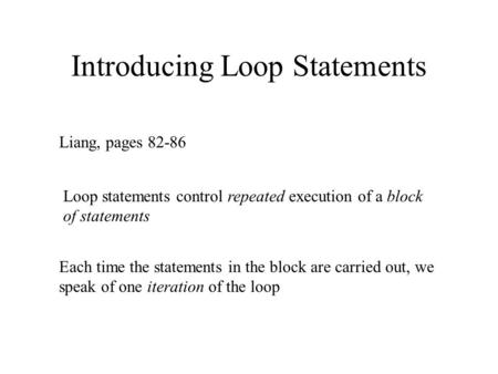 Introducing Loop Statements Liang, pages 82-86 Loop statements control repeated execution of a block of statements Each time the statements in the block.