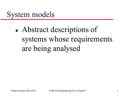 ©Ian Sommerville 2000Software Engineering, 6/e, Chapter 71 System models l Abstract descriptions of systems whose requirements are being analysed.