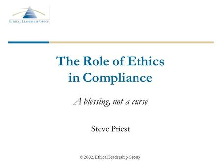 © 2002, Ethical Leadership Group. The Role of Ethics in Compliance A blessing, not a curse Steve Priest.
