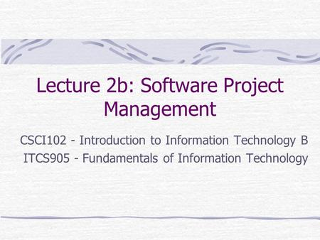 Lecture 2b: Software Project Management CSCI102 - Introduction to Information Technology B ITCS905 - Fundamentals of Information Technology.