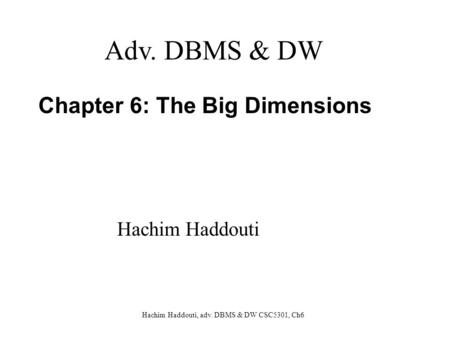 Hachim Haddouti, adv. DBMS & DW CSC5301, Ch6 Chapter 6: The Big Dimensions Adv. DBMS & DW Hachim Haddouti.