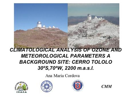 CLIMATOLOGICAL ANALYSIS OF OZONE AND METEOROLOGICAL PARAMETERS A BACKGROUND SITE: CERRO TOLOLO 30ºS,70ºW, 2200 m.a.s.l. Ana Maria Cordova CMM.
