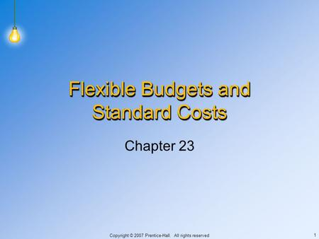 Copyright © 2007 Prentice-Hall. All rights reserved 1 Flexible Budgets and Standard Costs Chapter 23.