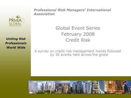 Uniting Risk Professionals World Wide Professional Risk Managers' International Association Global Event Series February 2008 Credit Risk A survey on credit.