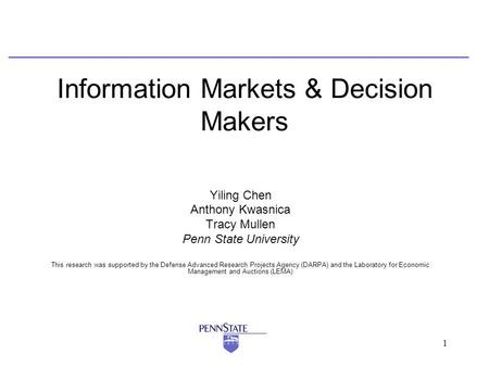1 Information Markets & Decision Makers Yiling Chen Anthony Kwasnica Tracy Mullen Penn State University This research was supported by the Defense Advanced.