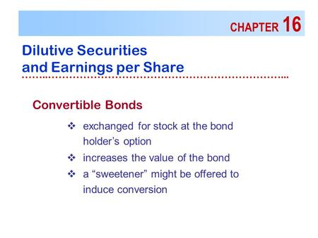 CHAPTER 16 Dilutive Securities and Earnings per Share ……..…………………………………………………………...  exchanged for stock at the bond holder's option  increases the value.