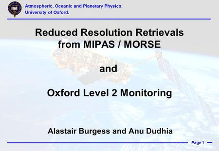 Page 1 Reduced Resolution Retrievals from MIPAS / MORSE and Oxford Level 2 Monitoring Alastair Burgess and Anu Dudhia Atmospheric, Oceanic and Planetary.