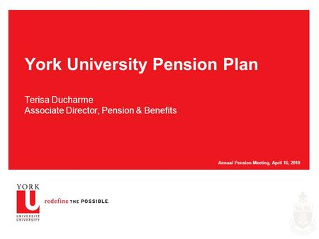 York University Pension Plan Terisa Ducharme Associate Director, Pension & Benefits Annual Pension Meeting, April 16, 2010.