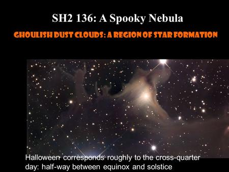 Slide 1 SH2 136: A Spooky Nebula Ghoulish dust clouds: a region of star formation Halloween corresponds roughly to the cross-quarter day: half-way between.
