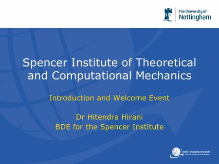 Spencer Institute of Theoretical and Computational Mechanics Introduction and Welcome Event Dr Hitendra Hirani BDE for the Spencer Institute.