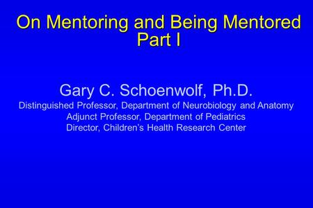 On Mentoring and Being Mentored Part I Gary C. Schoenwolf, Ph.D. Distinguished Professor, Department of Neurobiology and Anatomy Adjunct Professor, Department.