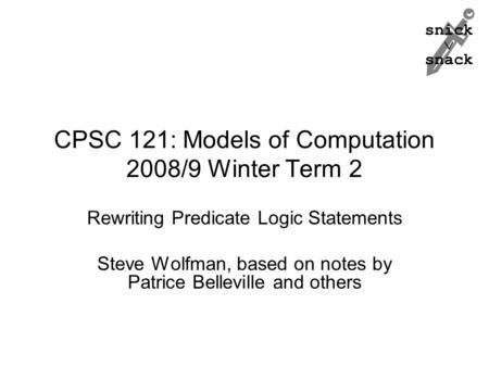 Snick  snack CPSC 121: Models of Computation 2008/9 Winter Term 2 Rewriting Predicate Logic Statements Steve Wolfman, based on notes by Patrice Belleville.