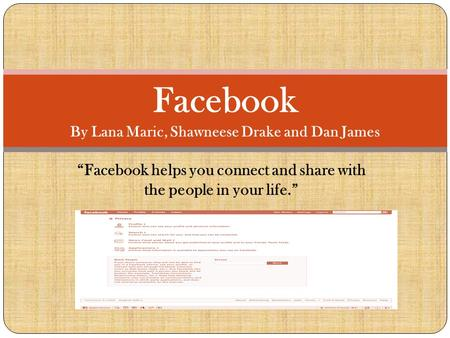 """Facebook helps you connect and share with the people in your life."" Facebook By Lana Maric, Shawneese Drake and Dan James."