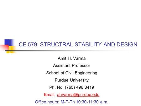 CE 579: STRUCTRAL STABILITY AND DESIGN Amit H. Varma Assistant Professor School of Civil Engineering Purdue University Ph. No. (765) 496 3419