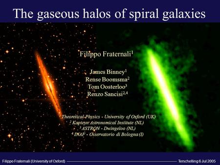 Terschelling 6 Jul 2005 Filippo Fraternali (University of Oxford) The gaseous halos of spiral galaxies Filippo Fraternali 1 James Binney 1 Rense Boomsma.