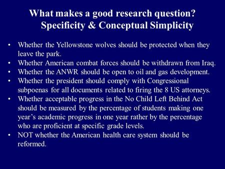What makes a good research question? Specificity & Conceptual Simplicity Whether the Yellowstone wolves should be protected when they leave the park. Whether.