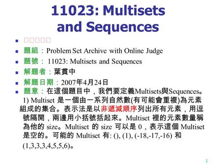 1 11023: Multisets and Sequences ★★★★☆ 題組: Problem Set Archive with Online Judge 題號: 11023: Multisets and Sequences 解題者:葉貫中 解題日期: 2007 年 4 月 24 日 題意:在這個題目中,我們要定義.