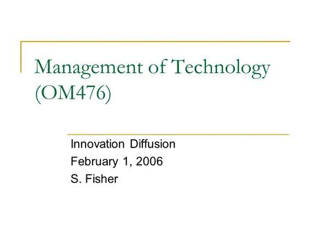 Management of Technology (OM476) Innovation Diffusion February 1, 2006 S. Fisher.