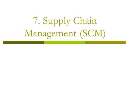 7. <strong>Supply</strong> <strong>Chain</strong> <strong>Management</strong> (SCM). <strong>Supply</strong> <strong>Chain</strong> <strong>Management</strong>  Integration <strong>of</strong> the activities that procure materials and services, transform them into intermediate.