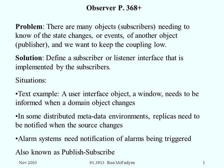 Nov 200391.3913 Ron McFadyen1 Observer P. 368+ Problem: There are many objects (subscribers) needing to know of the state changes, or events, of another.