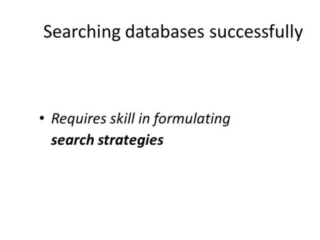Searching databases successfully Requires skill in formulating search strategies.