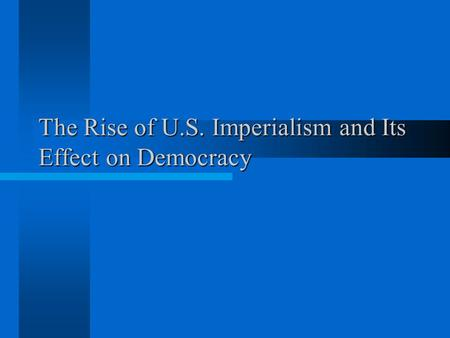 The Rise of U.S. Imperialism and Its Effect on Democracy.