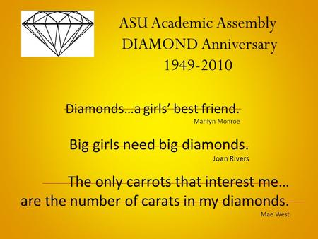 Diamonds…a girls' best friend. Marilyn Monroe Big girls need big diamonds. Joan Rivers The only carrots that interest me… are the number of carats in my.