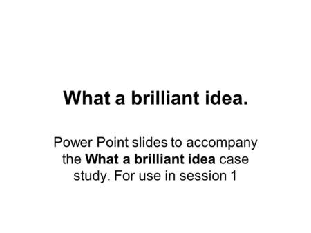 What a brilliant idea. Power Point slides to accompany the What a brilliant idea case study. For use in session 1.