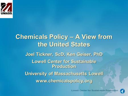 Chemicals Policy – A View from the United States Joel Tickner, ScD, Ken Geiser, PhD Lowell Center for Sustainable Production University of Massachusetts.