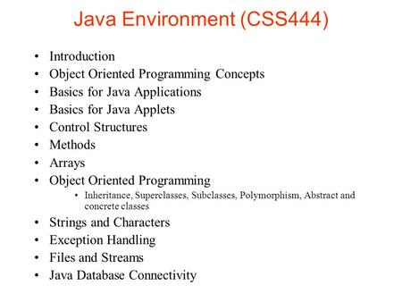 Java Environment (CSS444) Introduction Object Oriented Programming Concepts Basics for Java Applications Basics for Java Applets Control Structures Methods.