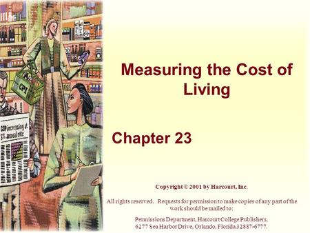 Measuring the Cost of Living Chapter 23 Copyright © 2001 by Harcourt, Inc. All rights reserved. Requests for permission to make copies of any part of the.