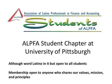 ALPFA Student Chapter at University of Pittsburgh Although word Latino in it but open to all students Membership open to anyone who shares our values,