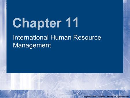 Chapter Copyright© 2007 Thomson Learning All rights reserved 11 International Human Resource Management.
